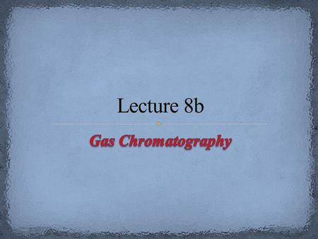 Lecture 8b Gas Chromatography.