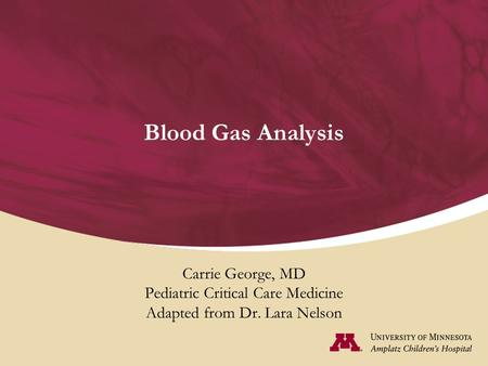 Blood Gas Analysis Carrie George, MD Pediatric Critical Care Medicine Adapted from Dr. Lara Nelson.