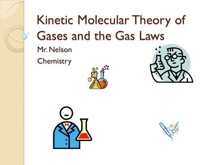 Kinetic Molecular Theory of Gases and the Gas Laws Mr. Nelson Chemistry.