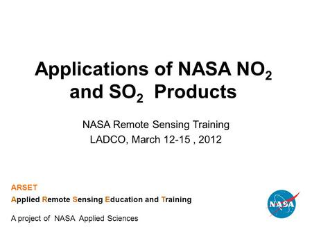 Applications of NASA NO 2 and SO 2 Products NASA Remote Sensing Training LADCO, March 12-15, 2012 ARSET Applied Remote Sensing Education and Training A.