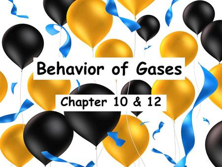 Behavior of Gases Chapter 10 & 12.