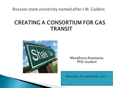 CREATING A CONSORTIUM FOR GAS TRANSIT Masalkova Anastasia, PhD student Moscow, 28 september 2013.