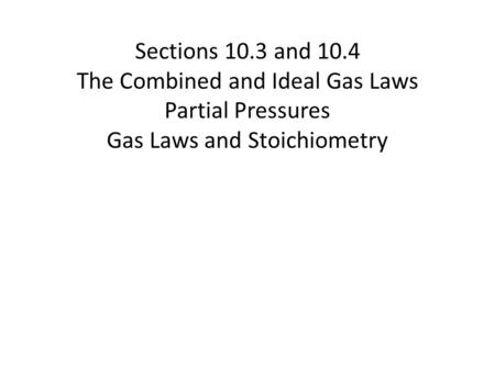 Sections 10.3 and 10.4 The Combined and Ideal Gas Laws Partial Pressures Gas Laws and Stoichiometry.