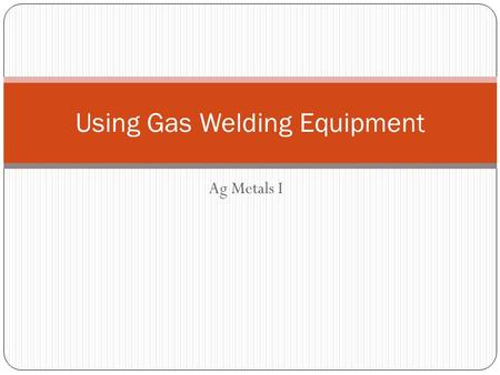 Ag Metals I Using Gas Welding Equipment. Objectives Identify major part of oxyacteylene welding equipment Change oxygen and acetylene cylinders Turn on.