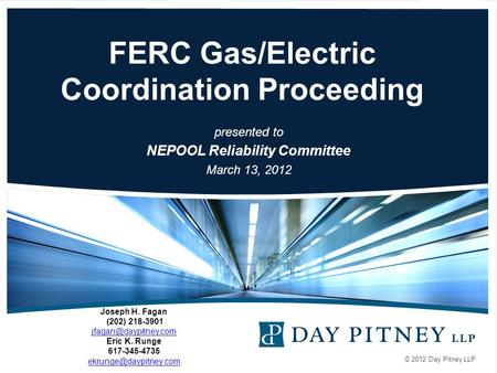 © 2012 Day Pitney LLP FERC Gas/Electric Coordination Proceeding presented to NEPOOL Reliability Committee March 13, 2012 Joseph H. Fagan (202) 218-3901.