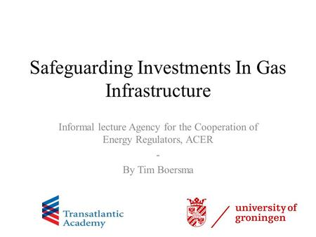 Safeguarding Investments In Gas Infrastructure Informal lecture Agency for the Cooperation of Energy Regulators, ACER - By Tim Boersma.