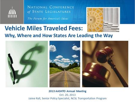 Vehicle Miles Traveled Fees: Why, Where and How States Are Leading the Way 2013 AASHTO Annual Meeting Oct. 20, 2013 Jaime Rall, Senior Policy Specialist,