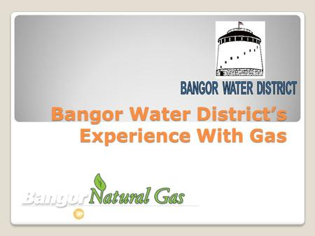 Bangor Water Districts Experience With Gas. Bangor Water Districts Experience With Natural Gas.