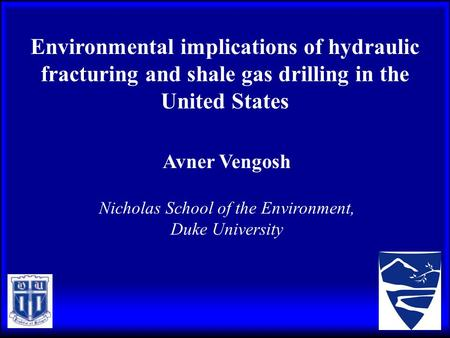 Environmental implications of hydraulic fracturing and shale gas drilling in the United States Avner Vengosh Nicholas School of the Environment, Duke University.