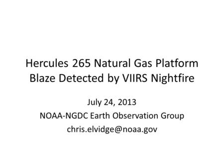 Hercules 265 Natural Gas Platform Blaze Detected by VIIRS Nightfire July 24, 2013 NOAA-NGDC Earth Observation Group