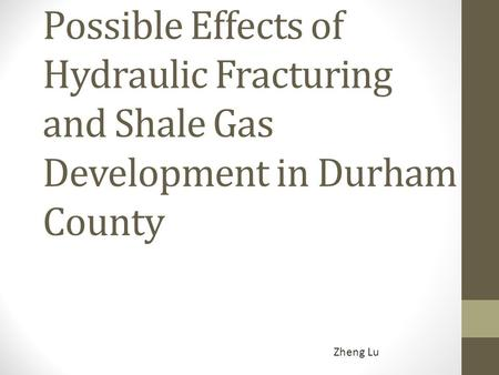 Possible Effects of Hydraulic Fracturing and Shale Gas Development in Durham County Zheng Lu.