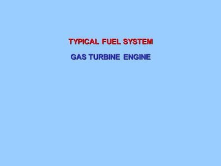 TYPICAL FUEL SYSTEM GAS TURBINE ENGINE.