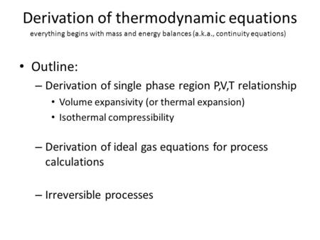 Derivation of thermodynamic equations Outline: – Derivation of single phase region P,V,T relationship Volume expansivity (or thermal expansion) Isothermal.