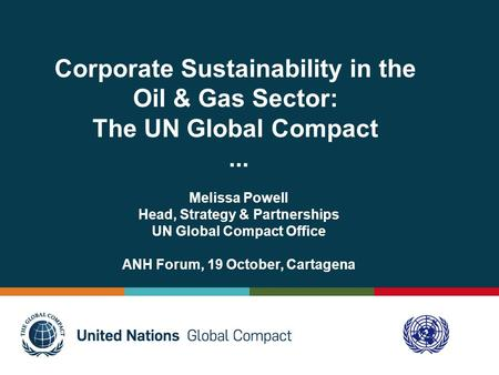 Corporate Sustainability in the Oil & Gas Sector: The UN Global Compact... Melissa Powell Head, Strategy & Partnerships UN Global Compact Office ANH Forum,