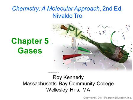 Copyright © 2011 Pearson Education, Inc. Chemistry: A Molecular Approach, 2nd Ed. Nivaldo Tro Chapter 5 Gases Roy Kennedy Massachusetts Bay Community College.