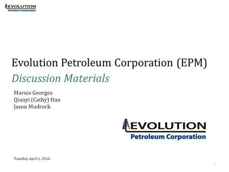 Evolution Petroleum Corporation (EPM) Discussion Materials Tuesday, April 1, 2014 1 Marnie Georges Qianyi (Cathy) Han Jason Mudrock.