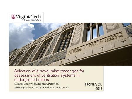 February 21, 2012 Selection of a novel mine tracer gas for assessment of ventilation systems in underground mines Susanne Underwood, Rosemary Patterson,