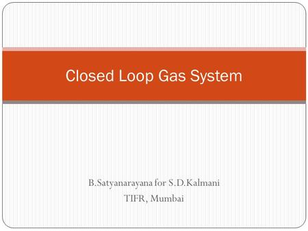 B.Satyanarayana for S.D.Kalmani TIFR, Mumbai Closed Loop Gas System.