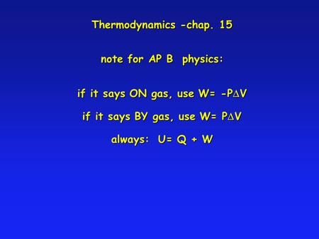 Thermodynamics -chap. 15 note for AP B physics: if it says ON gas, use W= -P V if it says BY gas, use W= P V always: U= Q + W.