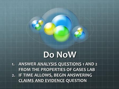 Do NoW 1.ANSWER ANALYSIS QUESTIONS 1 AND 2 FROM THE PROPERTIES OF GASES LAB 2.IF TIME ALLOWS, BEGIN ANSWERING CLAIMS AND EVIDENCE QUESTION.