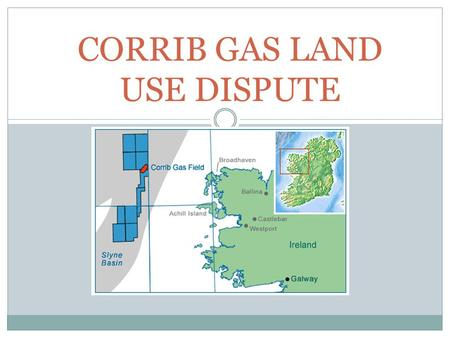 CORRIB GAS LAND USE DISPUTE. INTRODUCTION In November, 2000 planning permission was given for an onshore terminal at Bellanaboy. The Corrib gas project.