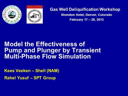 Gas Well Deliquification Workshop Sheraton Hotel, Denver, Colorado February 17 – 20, 2013 Kees Veeken – Shell (NAM) Rahel Yusuf – SPT Group Model the Effectiveness.
