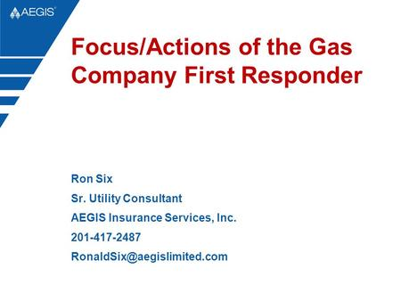 Focus/Actions of the Gas Company First Responder Ron Six Sr. Utility Consultant AEGIS Insurance Services, Inc. 201-417-2487