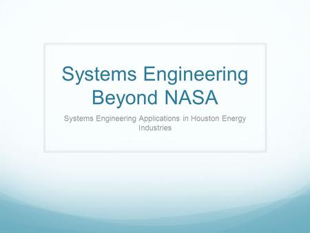 Systems Engineering Beyond NASA Systems Engineering Applications in Houston Energy Industries.