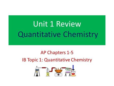 Unit 1 Review Quantitative Chemistry AP Chapters 1-5 IB Topic 1: Quantitative Chemistry.