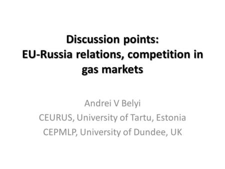 Discussion points: EU-Russia relations, competition in gas markets Andrei V Belyi CEURUS, University of Tartu, Estonia CEPMLP, University of Dundee, UK.