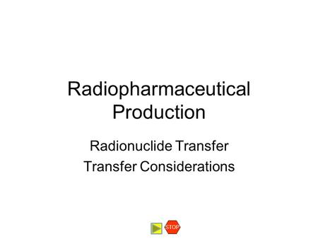 Radiopharmaceutical Production Radionuclide Transfer Transfer Considerations STOP.