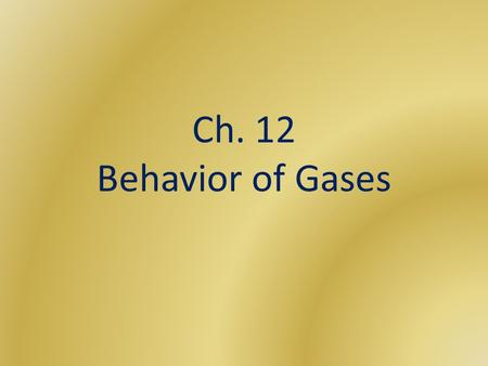 Ch. 12 Behavior of Gases. Gases Gases expand to fill its container, unlike solids or liquids Easily compressible: measure of how much the volume of matter.