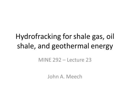 Hydrofracking for shale gas, oil shale, and geothermal energy MINE 292 – Lecture 23 John A. Meech.