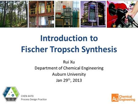 Introduction to Fischer Tropsch Synthesis Rui Xu Department of Chemical Engineering Auburn University Jan 29 th, 2013 CHEN 4470 Process Design Practice.