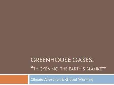 GREENHOUSE GASES: THICKENING THE EARTHS BLANKET Climate Alteration & Global Warming.