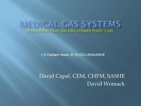 David Capal, CEM, CHFM, SASHE David Womack 1.5 Contact Hours /0.15 CEU AHA/ASHE.