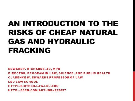 AN INTRODUCTION TO THE RISKS OF CHEAP NATURAL GAS AND HYDRAULIC FRACKING EDWARD P. RICHARDS, JD, MPH DIRECTOR, PROGRAM IN LAW, SCIENCE, AND PUBLIC HEALTH.