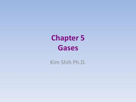 Chapter 5 Gases Kim Shih Ph.D.. Gases Pushing Gas molecules are constantly in motion As they move and strike a surface, they push on that surface push.