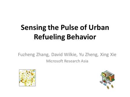 Sensing the Pulse of Urban Refueling Behavior Fuzheng Zhang, David Wilkie, Yu Zheng, Xing Xie Microsoft Research Asia.