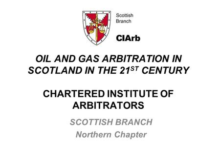 OIL AND GAS ARBITRATION IN SCOTLAND IN THE 21 ST CENTURY CHARTERED INSTITUTE OF ARBITRATORS SCOTTISH BRANCH Northern Chapter.