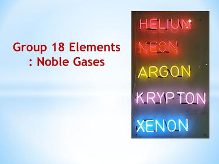 Group 18 Elements : Noble Gases. Group 18 consists of six elements: helium, neon, argon, krypton, xenon and radon. All these are gases and chemically.