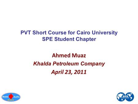 PVT Short Course for Cairo University SPE Student Chapter Ahmed Muaz Khalda Petroleum Company April 23, 2011.