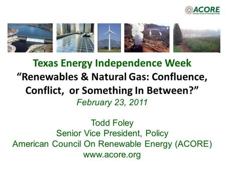 Texas Energy Independence Week Renewables & Natural Gas: Confluence, Conflict, or Something In Between? February 23, 2011 Todd Foley Senior Vice President,