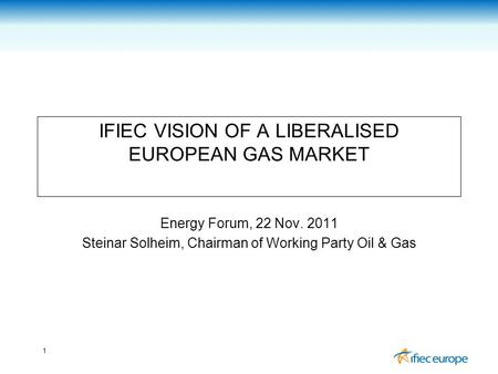 1 IFIEC VISION OF A LIBERALISED EUROPEAN GAS MARKET Energy Forum, 22 Nov. 2011 Steinar Solheim, Chairman of Working Party Oil & Gas.