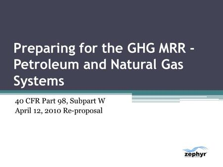 Preparing for the GHG MRR - Petroleum and Natural Gas Systems 40 CFR Part 98, Subpart W April 12, 2010 Re-proposal.