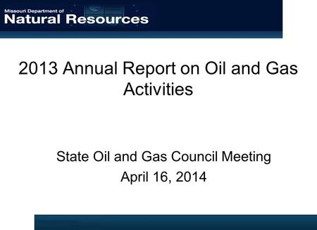 2013 Annual Report on Oil and Gas Activities State Oil and Gas Council Meeting April 16, 2014.