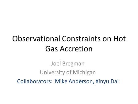 Observational Constraints on Hot Gas Accretion Joel Bregman University of Michigan Collaborators: Mike Anderson, Xinyu Dai.