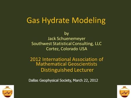 Gas Hydrate Modeling by Jack Schuenemeyer Southwest Statistical Consulting, LLC Cortez, Colorado USA 2012 International Association of Mathematical Geoscientists.
