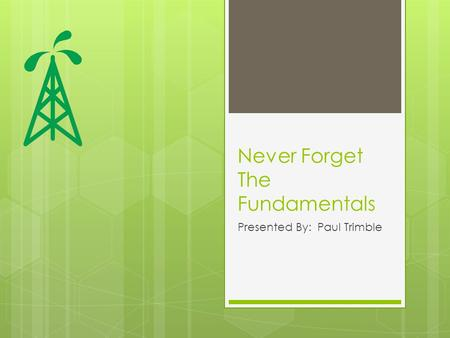 Never Forget The Fundamentals Presented By: Paul Trimble.