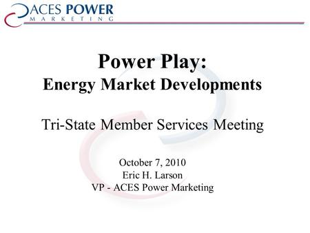 Power Play: Energy Market Developments Tri-State Member Services Meeting October 7, 2010 Eric H. Larson VP - ACES Power Marketing.